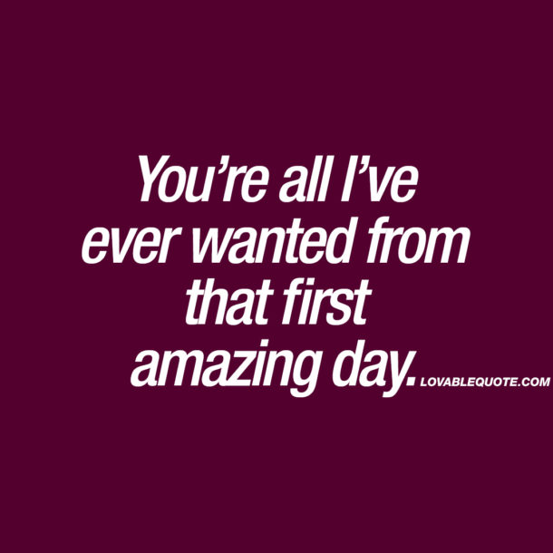 You're all I've ever wanted from that first amazing day.