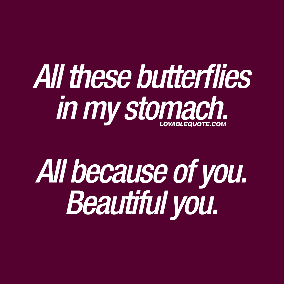 All these butterflies in my stomach. All because of you. Beautiful you.