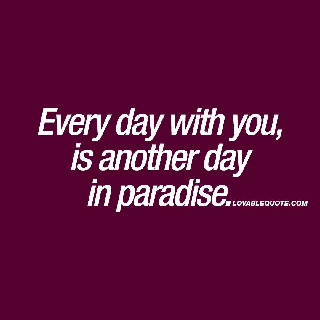 Every day with you, is another day in paradise.