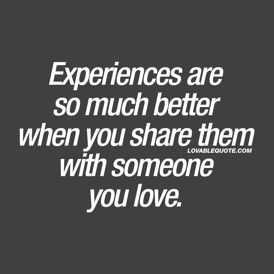 Experiences Are So Much Better When You Share Them With