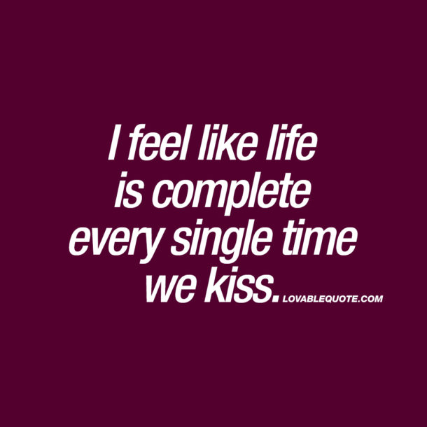 I feel like life is complete every single time we kiss.