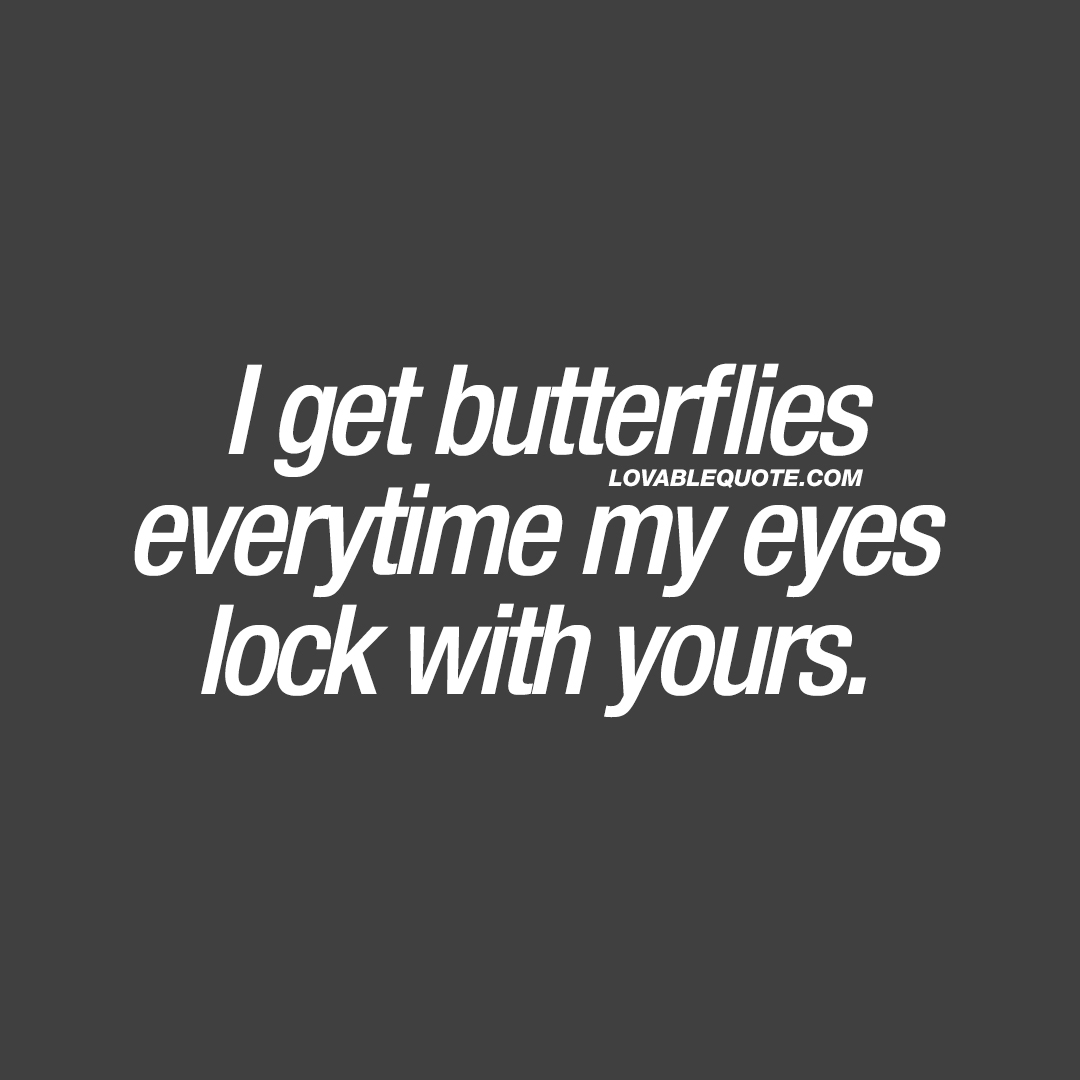 I get butterflies everytime my eyes lock with yours.