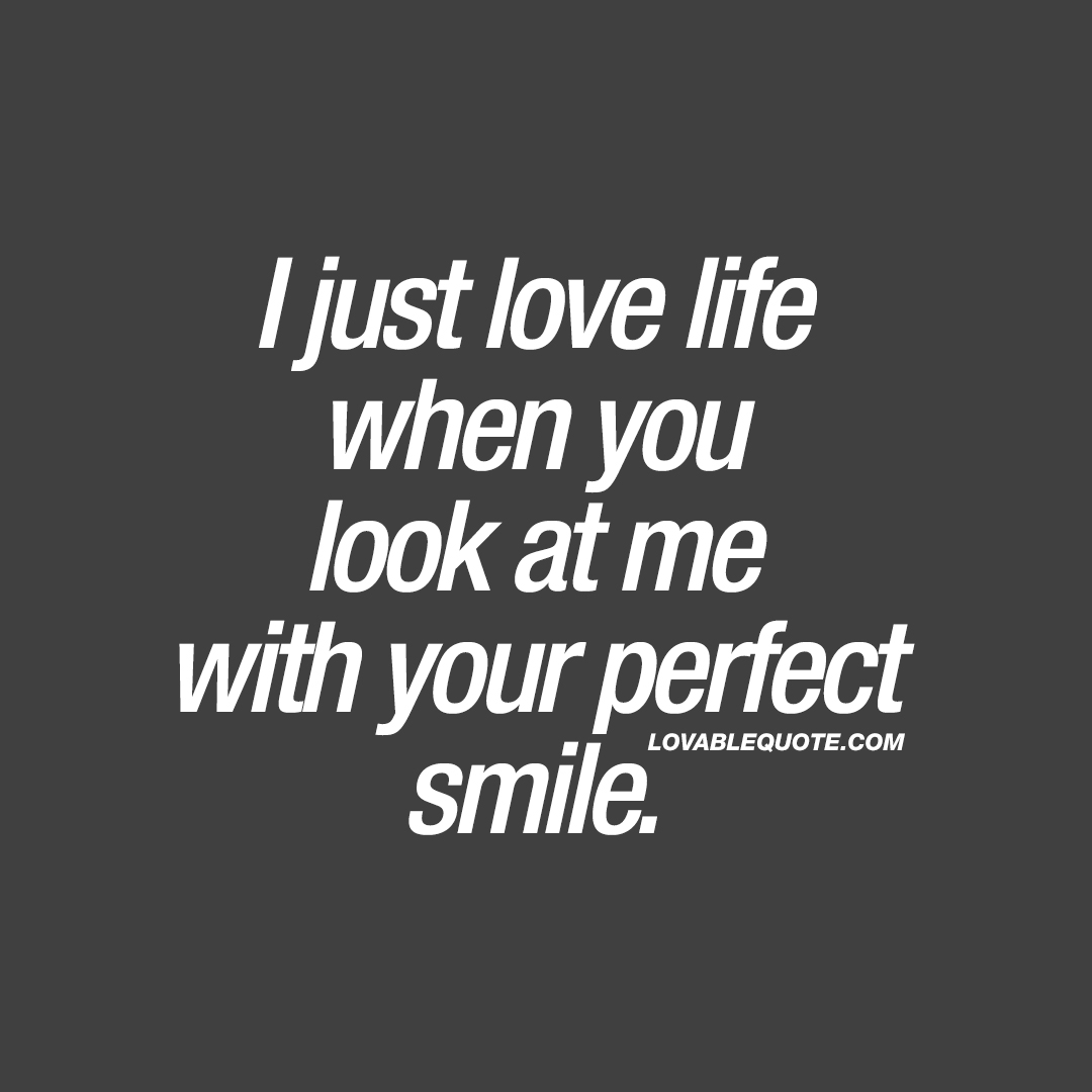 I just love life when you look at me with your perfect smile ...