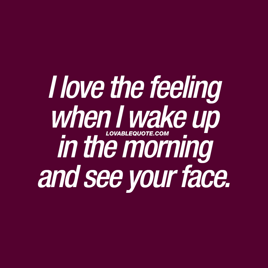I love the feeling when I wake up in the morning and see your face.