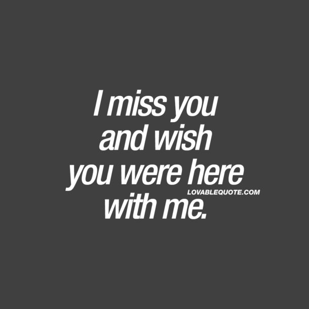 I miss you and wish you were here with me.