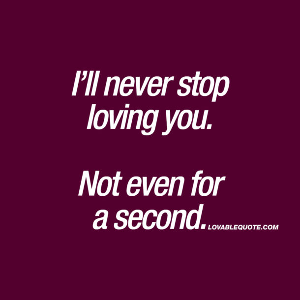 I'll never stop loving you. Not even for a second.