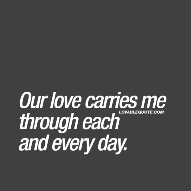 Our love carries me through each and every day.