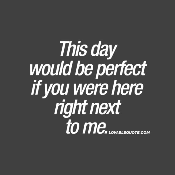 This day would be perfect if you were here right next to me.