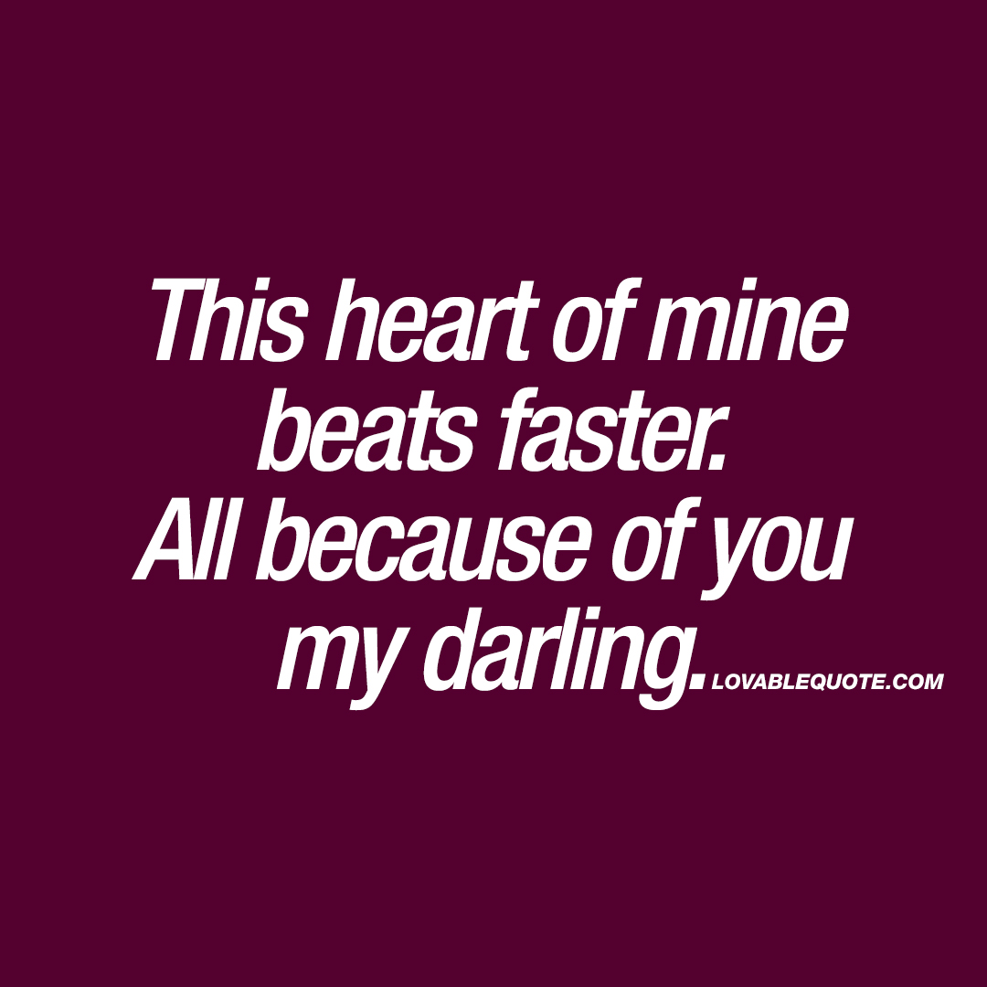 This heart of mine beats faster. All because of you my darling.