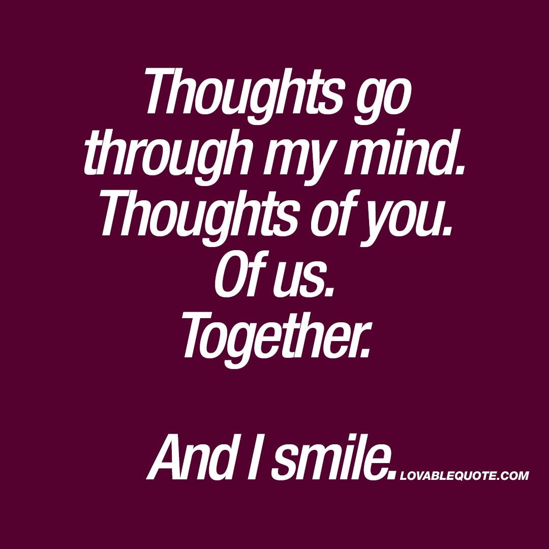 Thoughts go through my mind. Thoughts of you. Of us. Together. And I smile.