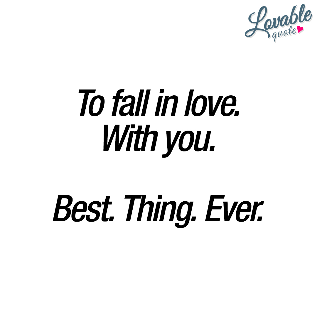 Quotes About Love For Him: To Fall In Love. With You. Best. Thing. Ever
