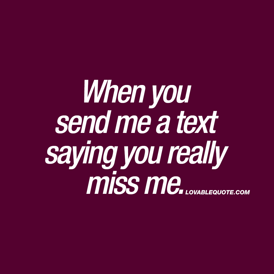 When you send me a text saying you really miss me.
