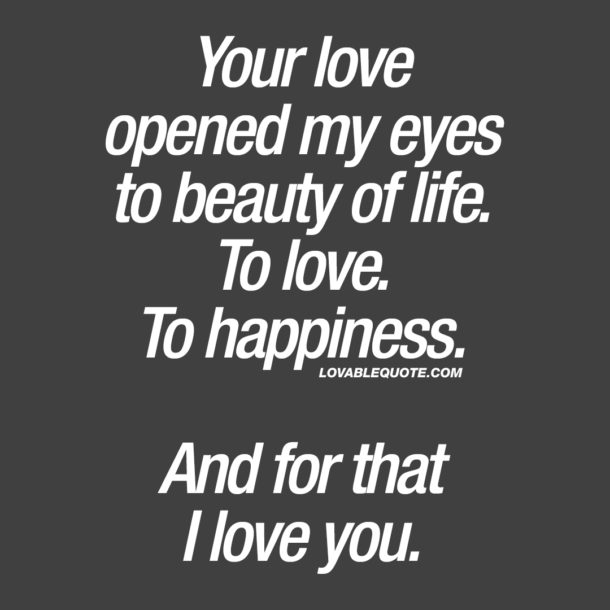 Your love opened my eyes to beauty of life. To love. To happiness.  And for that I love you.