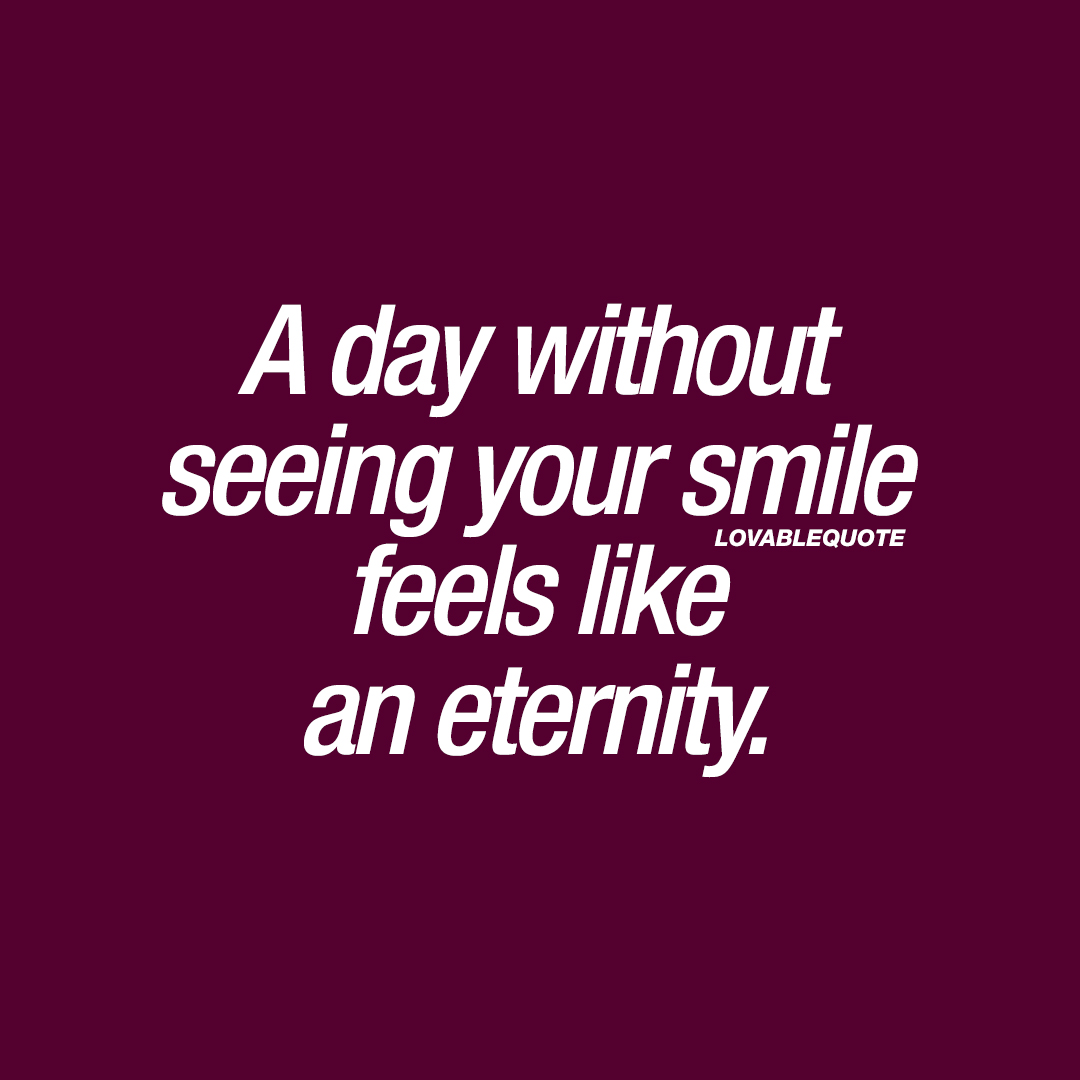 A day without seeing your smile feels like an eternity.