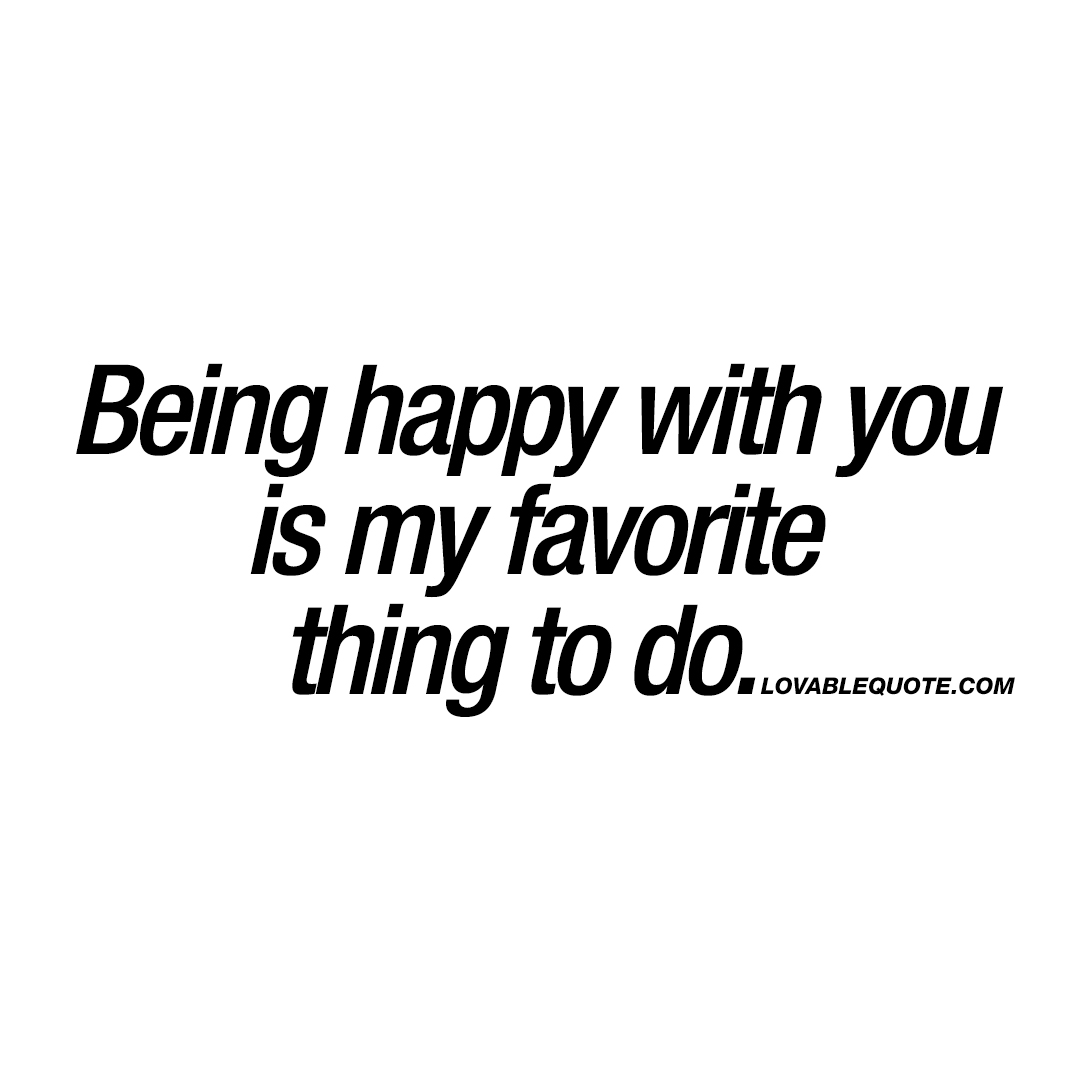 Being happy with you is my favorite thing to do.