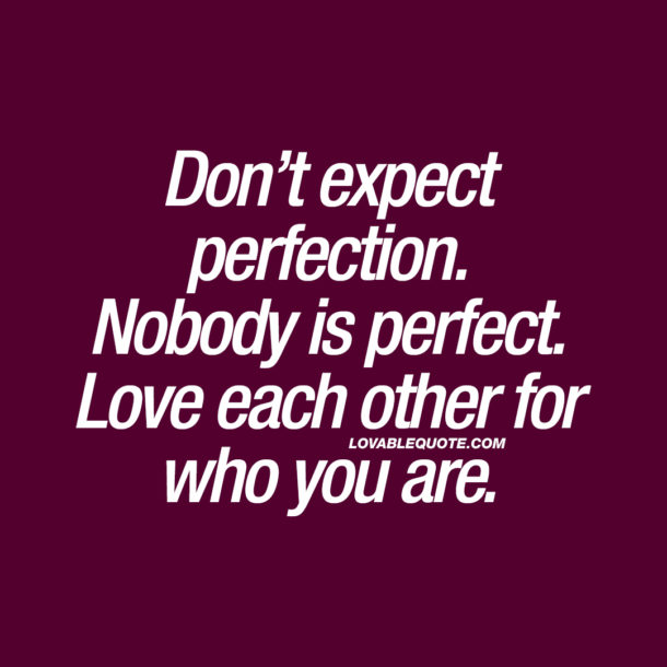 Don't expect perfection. Nobody is perfect. Love each other for who you are.