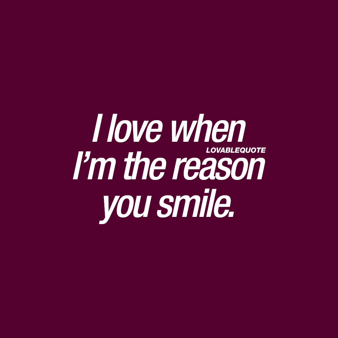 I love when I'm the reason you smile.