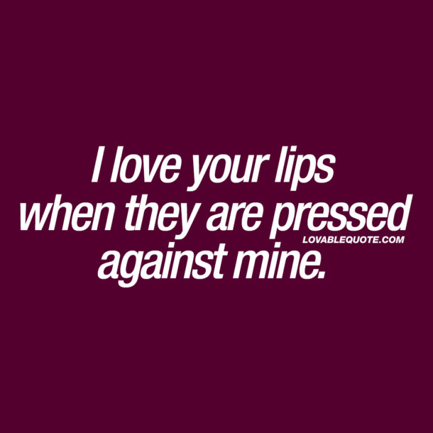 I love your lips when they are pressed against mine.