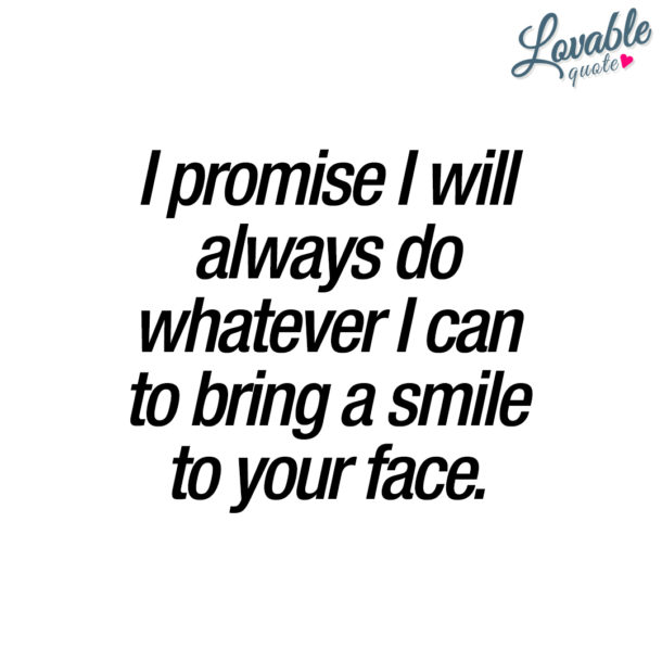 I promise I will always do whatever I can to bring a smile to your face.