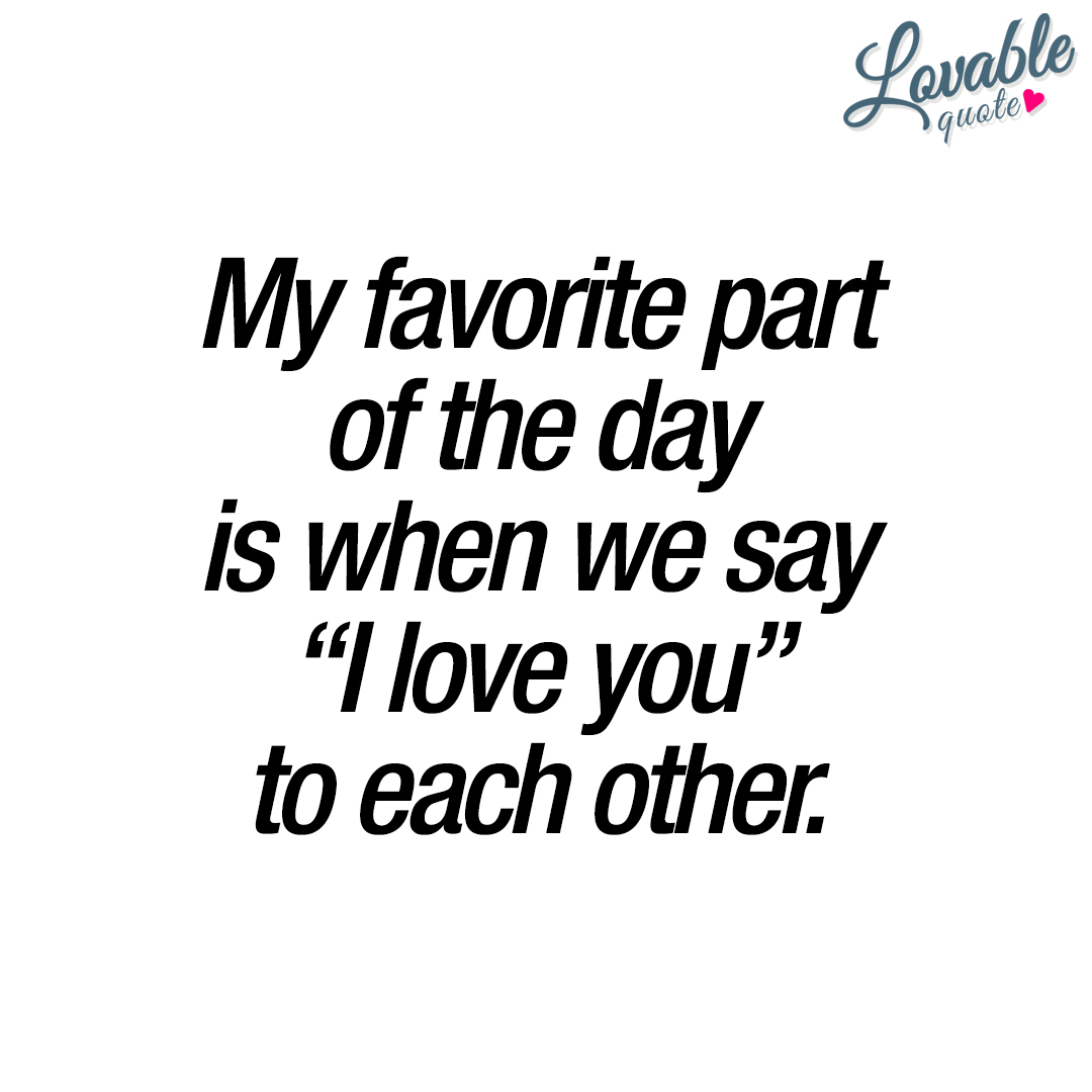 "My favorite part of the day is when we say ""I love you"" to each other."