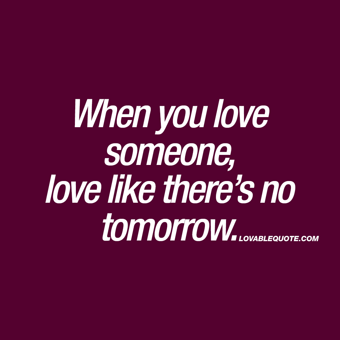When You Love Someone, Love Like There's No Tomorrow