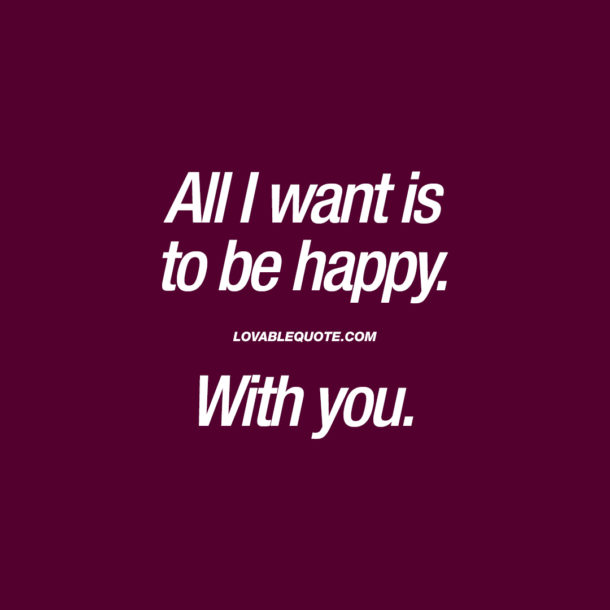All I want is to be happy. With you.