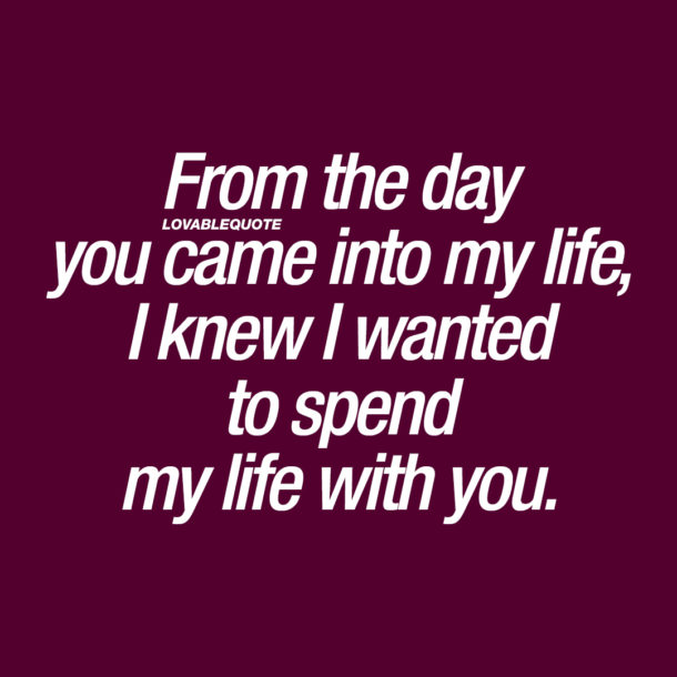 From the day you came into my life, I knew I wanted to spend my life with you.