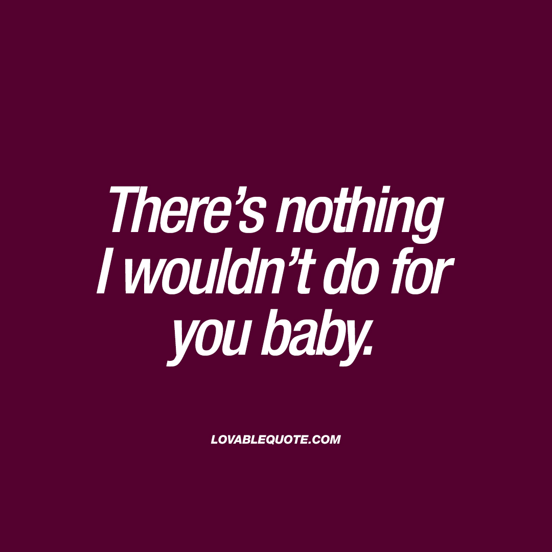 There's nothing I wouldn't do for you baby.