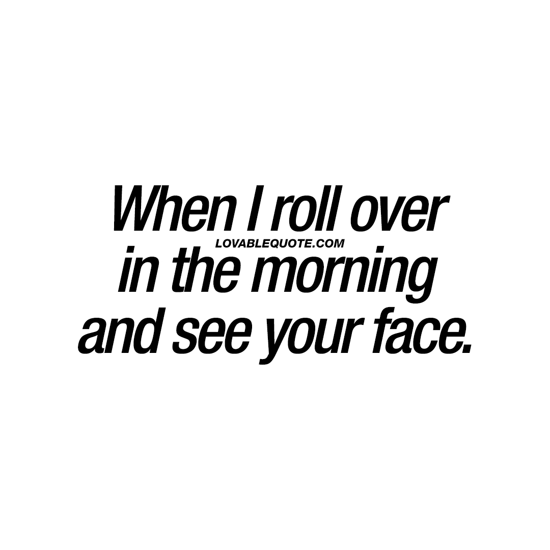 When I roll over in the morning and see your face.