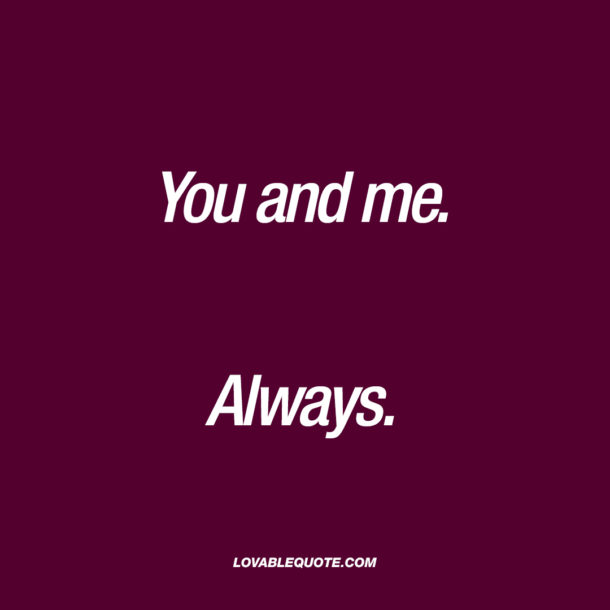 You and me. Always.