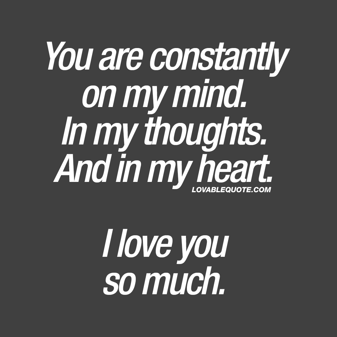 You are constantly on my mind. In my thoughts. And in my heart. I love you so much.