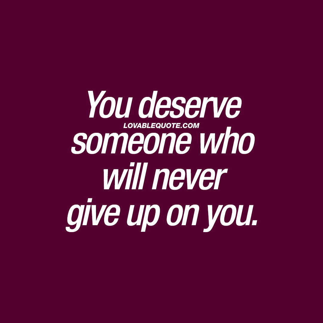 Quotes Never Give Up Relationship Quote You Deserve Someone Who Will Never Give Up On You