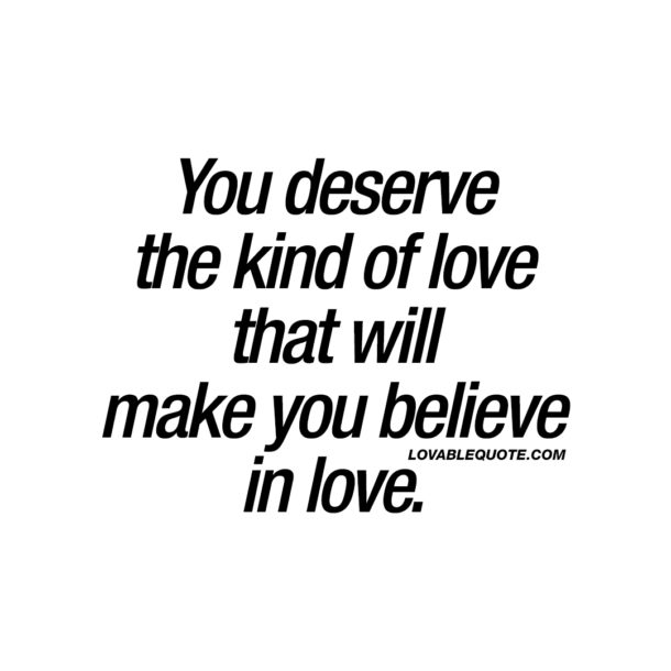 You deserve the kind of love that will make you believe in love.