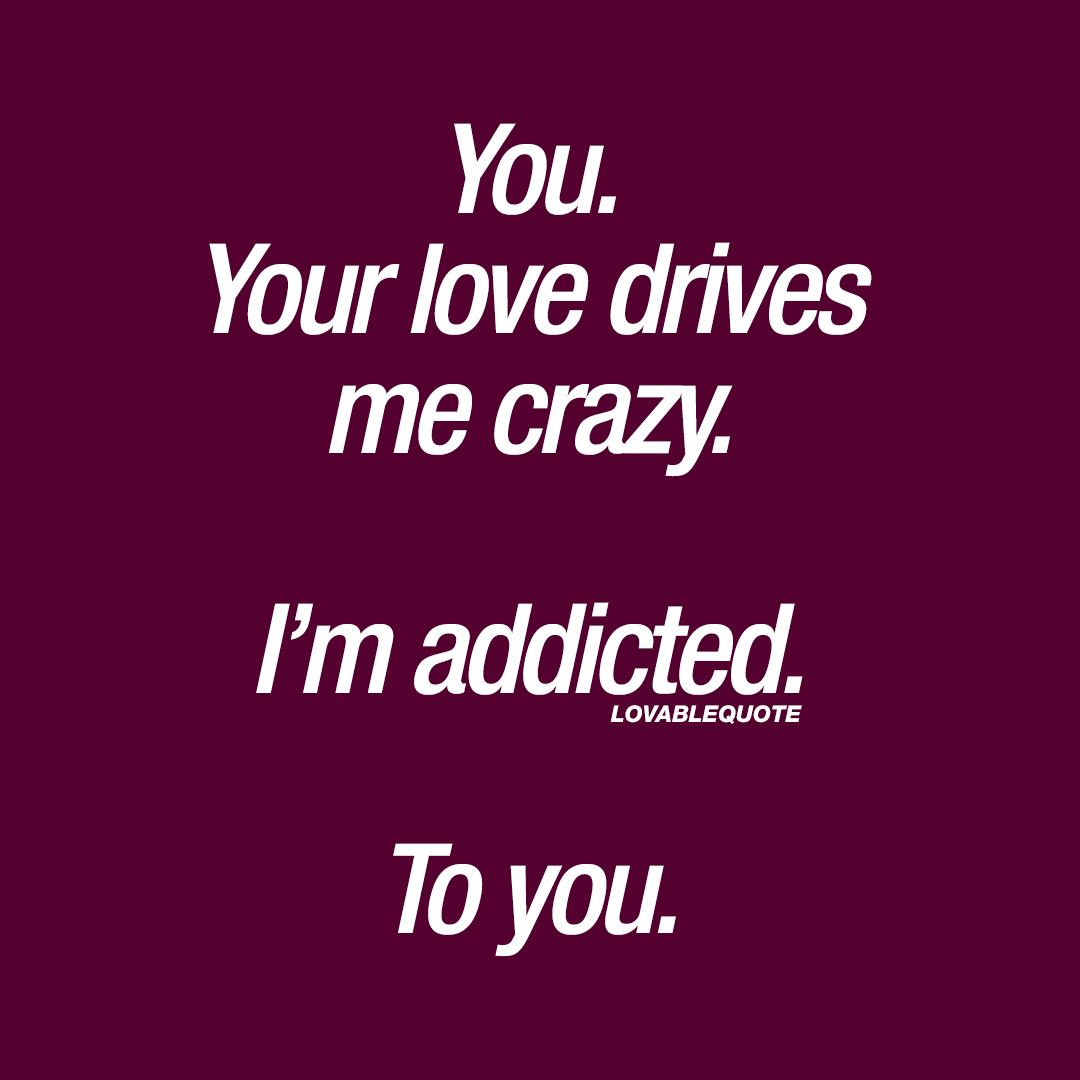 You. Your love drives me crazy. I'm addicted. To you.