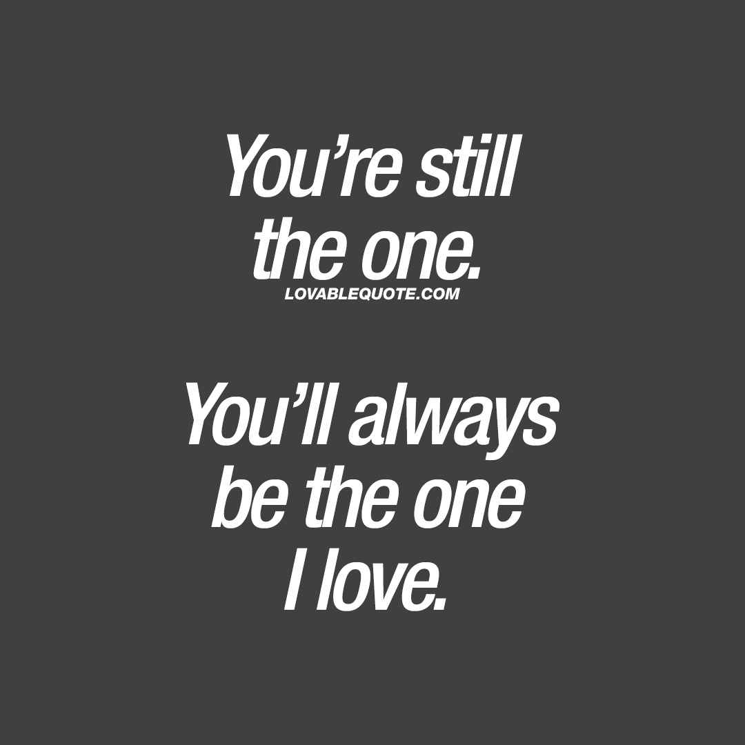 Lovable Quotes Love Quote You're Still The Oneyou'll Always Be The One I Love.