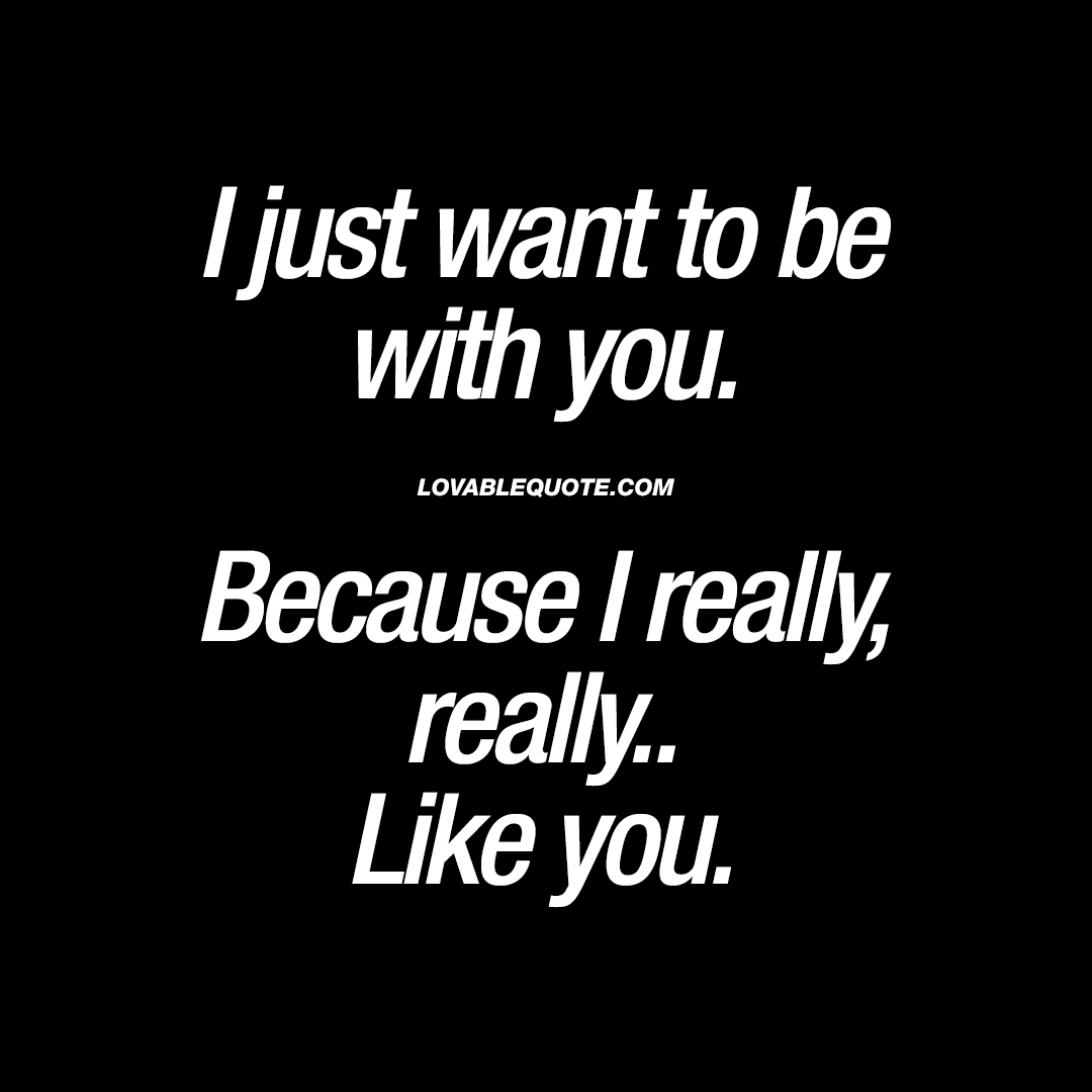 Cute quote: I just want to be with you. Because I really ...