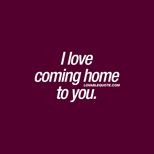 I love coming home to you.