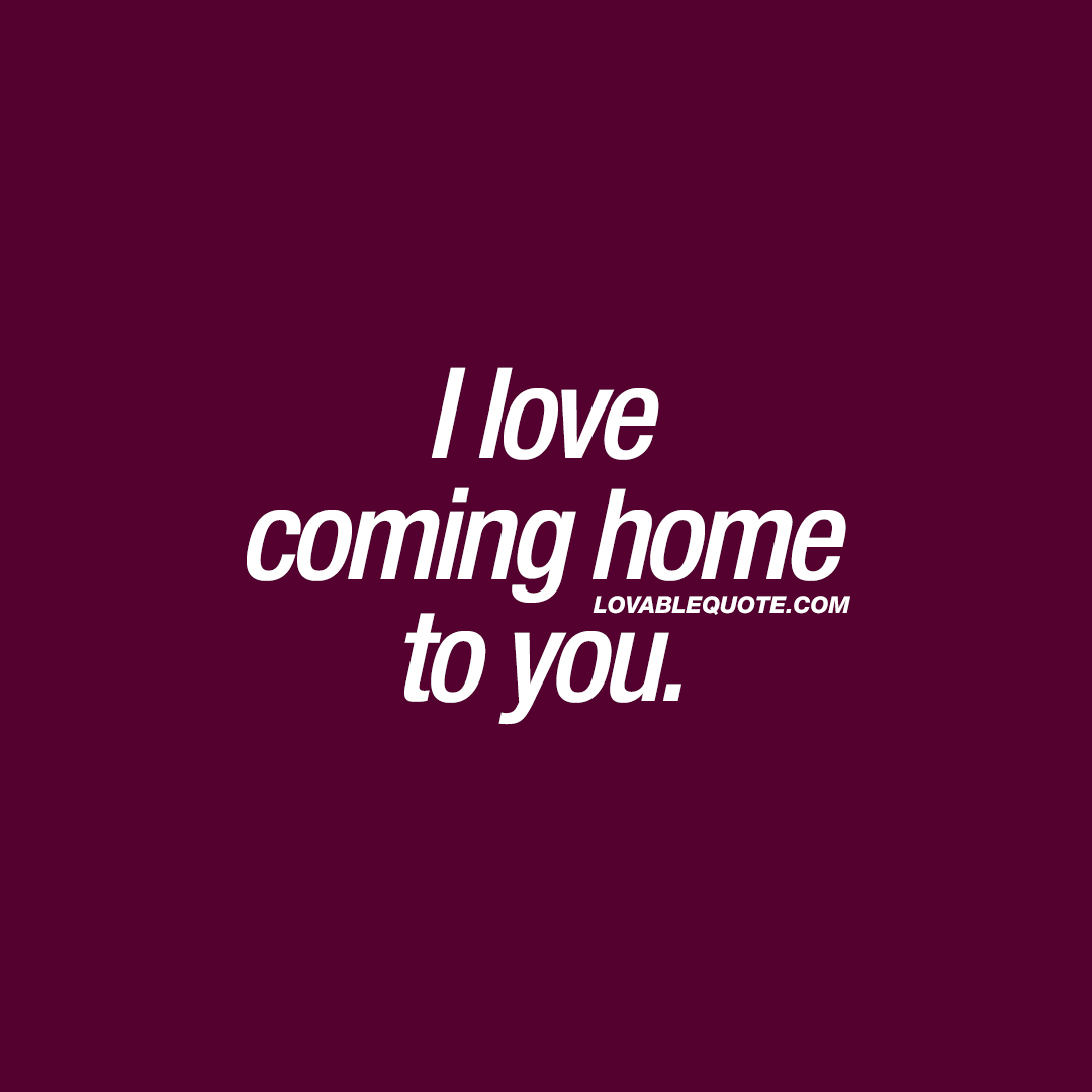 cute quotes i love coming home to you
