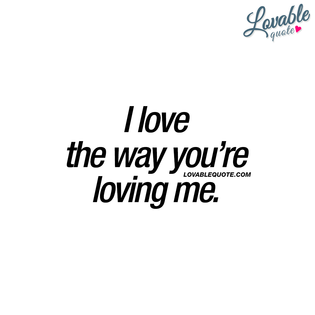 Quotes about love: I love the way you're loving me.