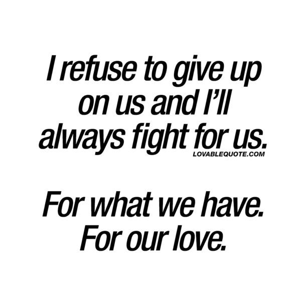 I refuse to give up on us and I'll always fight for us. For what we have. For our love.