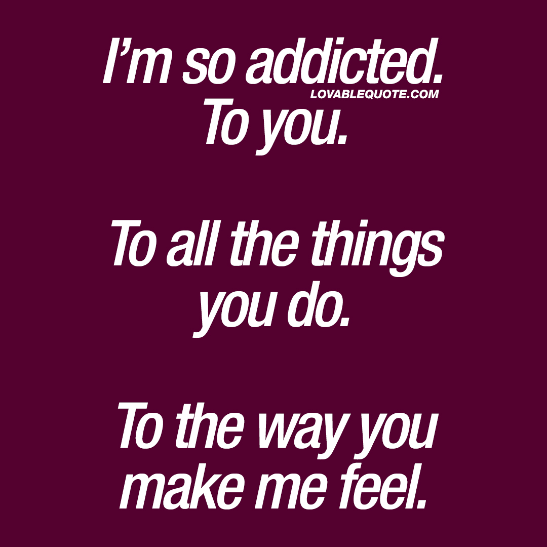 Couple quotes: I\'m so addicted. To you. To all the things ...