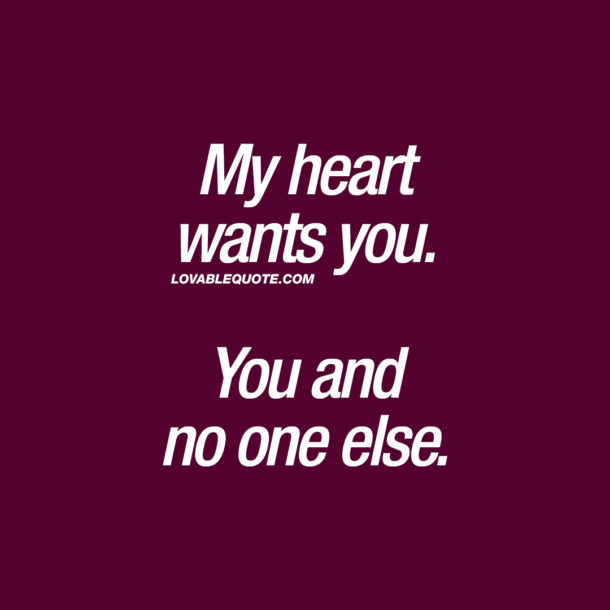 My heart wants you. You and no one else.