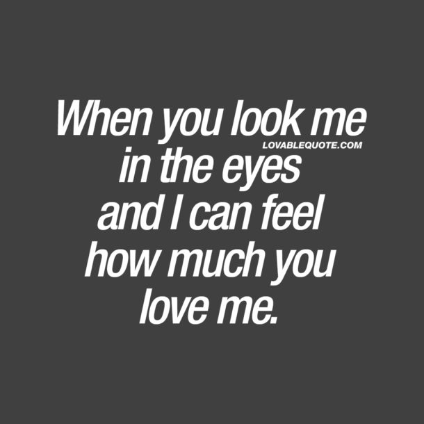 When you look me in the eyes and I can feel how much you love me.