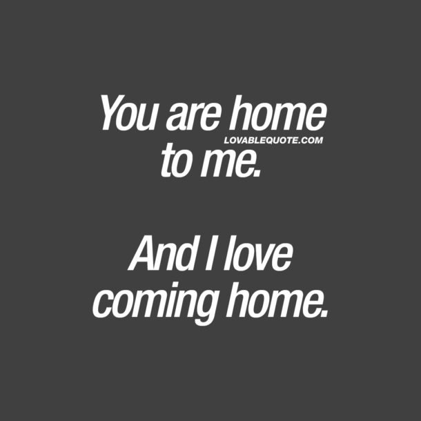 You are home to me. And I love coming home.