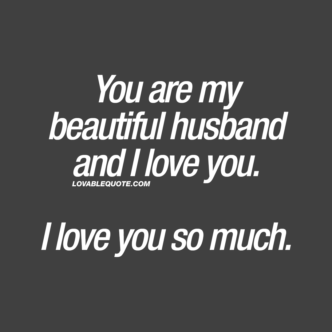 You are my beautiful husband and I love you. I love you so much.