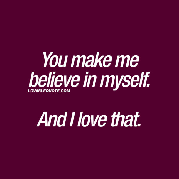 You make me believe in myself. And I love that.