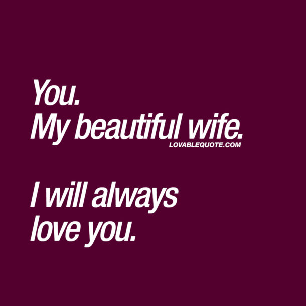 You. My beautiful wife. I will always love you.