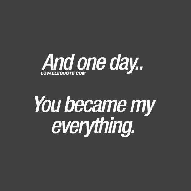 And one day.. You became my everything.
