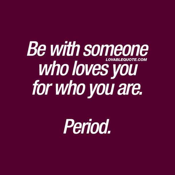 Be with someone who loves you for who you are. Period.