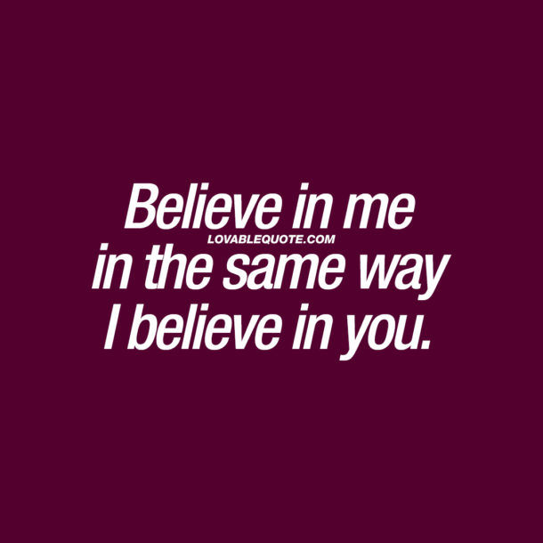 Believe in me in the same way I believe in you.